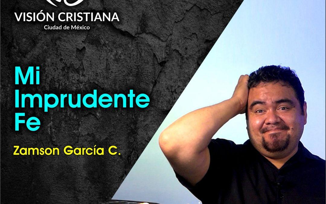Mi Imprudente Fe – Zamson García C. – Visión CDMX